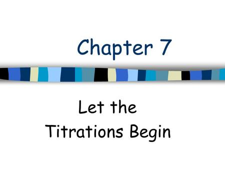 Chapter 7 Let the Titrations Begin. Titration n Titration –A procedure in which one substance (titrant) is carefully added to another (analyte) until.