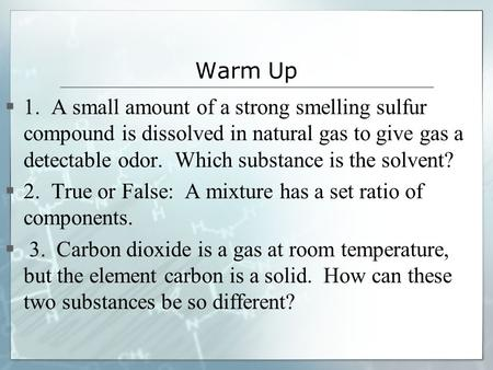 Warm Up 1. A small amount of a strong smelling sulfur compound is dissolved in natural gas to give gas a detectable odor. Which substance is the solvent?