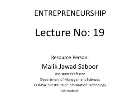ENTREPRENEURSHIP Lecture No: 19 Resource Person: Malik Jawad Saboor Assistant Professor Department of Management Sciences COMSATS Institute of Information.