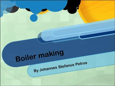 Boiler making By Johannes Stefanus Petrus. History What Is A Boilermaker? Boilermakers are metal working artisan that are are involved in building very.