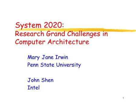 1 System 2020: Research Grand Challenges in Computer Architecture Mary Jane Irwin Penn State University John Shen Intel.