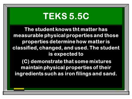 TEKS 5.5C The student knows tht matter has measurable physical properties and those properties determine how matter is classified, changed, and used. The.