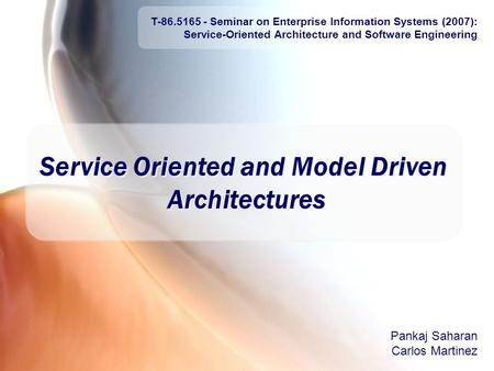 Agenda 23 April, 2007 T-86.5165 <strong>Service</strong>-<strong>Oriented</strong> <strong>Architecture</strong> and Software Engineering 1 <strong>Service</strong> <strong>Oriented</strong> and Model Driven <strong>Architectures</strong> Pankaj Saharan.