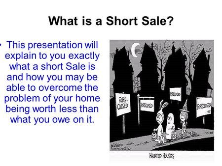 What is a Short Sale? This presentation will explain to you exactly what a short Sale is and how you may be able to overcome the problem of your home being.