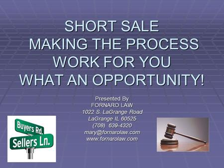 SHORT SALE MAKING THE PROCESS WORK FOR YOU WHAT AN OPPORTUNITY! Presented By FORNARO LAW 1022 S. LaGrange Road LaGrange IL 60525 (708) 639-4320
