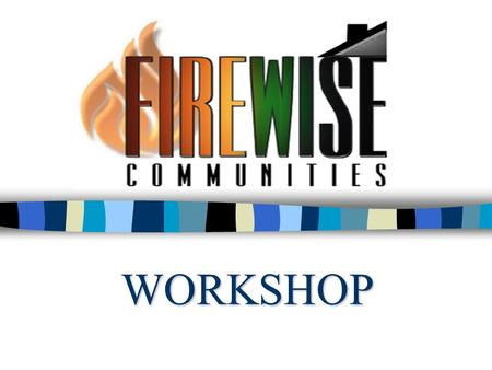 WORKSHOP. Agenda n Examine Firewise concepts n Learn hazard assessment tools & techniques n Review community development & land use planning processes.