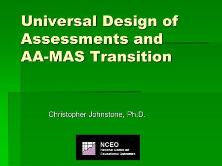 Universal Design of Assessments and AA-MAS Transition Christopher Johnstone, Ph.D.