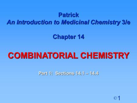 1 © Patrick An Introduction to Medicinal Chemistry 3/e Chapter 14 COMBINATORIAL CHEMISTRY Part 1: Sections 14.1 – 14.4.