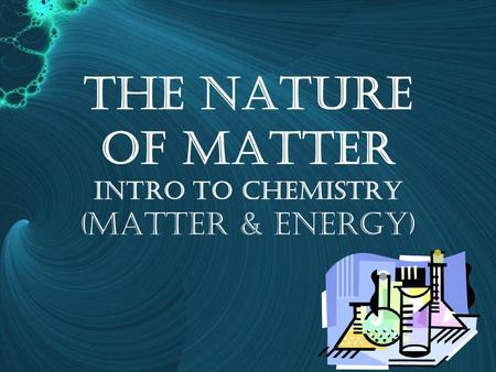 The Nature of Matter Intro to Chemistry (Matter & energy)