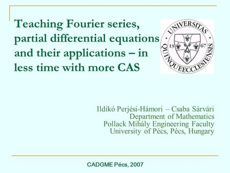 CADGME Pécs, 2007 Teaching Fourier series, partial differential equations and their applications – in less time with more CAS Ildikó Perjési-Hámori – Csaba.