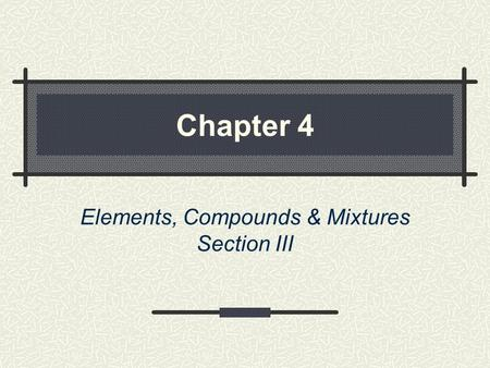 Chapter 4 Elements, Compounds & Mixtures Section III.