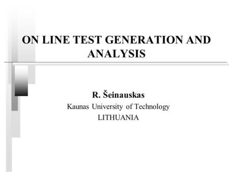 ON LINE TEST GENERATION AND ANALYSIS R. Šeinauskas Kaunas University of Technology LITHUANIA.