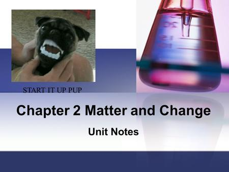 Chapter 2 Matter and Change Unit Notes START IT UP PUP.