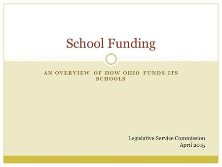 AN OVERVIEW OF HOW OHIO FUNDS ITS SCHOOLS School Funding Legislative Service Commission April 2015.