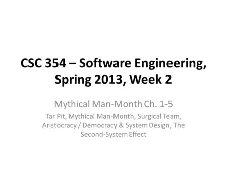 CSC 354 – Software Engineering, Spring 2013, Week 2 Mythical Man-Month Ch. 1-5 Tar Pit, Mythical Man-Month, Surgical Team, Aristocracy / Democracy & System.