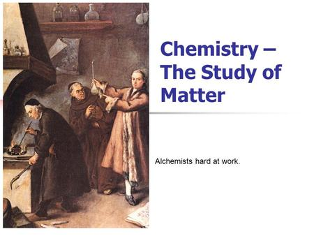 Chemistry – The Study of Matter Alchemists hard at work.