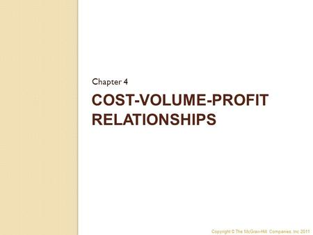 Copyright © The McGraw-Hill Companies, Inc 2011 COST-VOLUME-PROFIT RELATIONSHIPS Chapter 4.