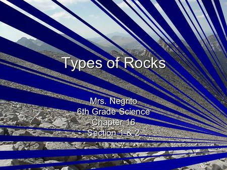 Types of Rocks Mrs. Negrito 6th Grade Science Chapter 16 Section 1 & 2.