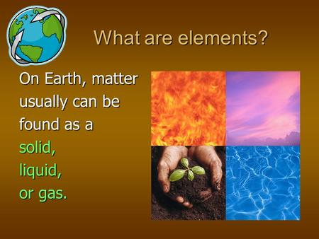 On Earth, matter usually can be found as a solid, liquid, or gas. What are elements?
