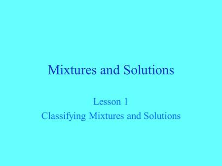 Mixtures and Solutions Lesson 1 Classifying Mixtures and Solutions.
