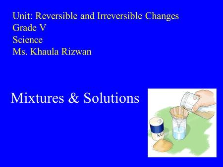 Unit: Reversible and Irreversible Changes Grade V Science Ms. Khaula Rizwan Mixtures & Solutions.