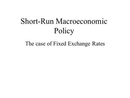 Short-Run Macroeconomic Policy The case of Fixed Exchange Rates.