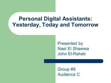 Personal Digital Assistants: Yesterday, Today and Tomorrow Presented by Nael El Shawwa John El-Raheb Group #8 Audience C.