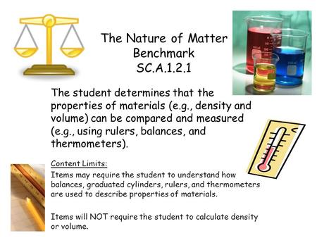The Nature of Matter Benchmark SC.A.1.2.1 The student determines that the properties of materials (e.g., density and volume) can be compared and measured.
