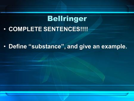 "Bellringer COMPLETE SENTENCES!!!! Define ""substance"", and give an example."