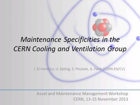 Maintenance Specificities in the CERN Cooling and Ventilation Group Asset and Maintenance Management Workshop CERN, 13-15 November 2013 I. El Hardouz,