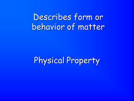 Physical Property Describes form or behavior of matter.