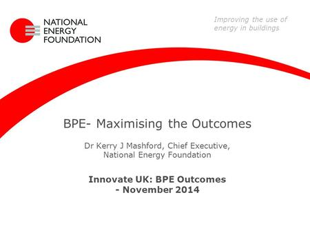 BPE- Maximising the Outcomes Dr Kerry J Mashford, Chief Executive, National Energy Foundation Innovate UK: BPE Outcomes - November 2014 Improving the use.