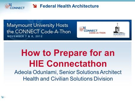 Federal Health Architecture How to Prepare for an HIE Connectathon Adeola Odunlami, Senior Solutions Architect Health and Civilian Solutions Division 1.