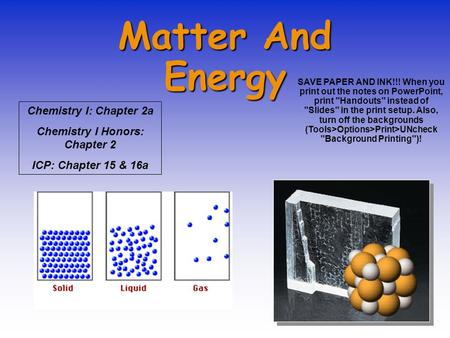 Matter And Energy Chemistry I: Chapter 2a Chemistry I Honors: Chapter 2 ICP: Chapter 15 & 16a SAVE PAPER AND INK!!! When you print out the notes on PowerPoint,