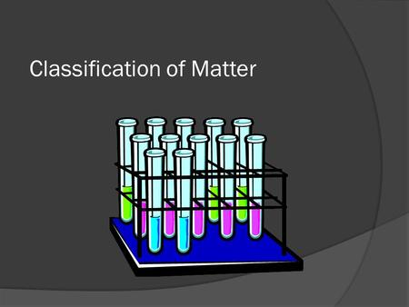Classification of Matter. Mixtures, elements, compounds  Scientists like to classify things.  One way that scientists classify matter is by its composition.