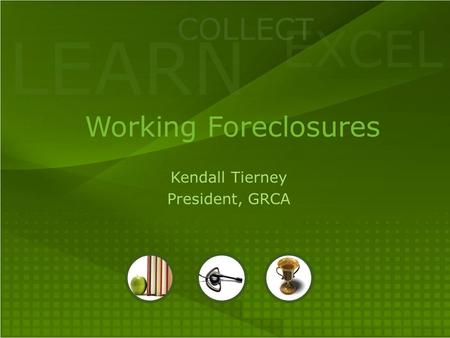 LEARN COLLECT EXCEL Working Foreclosures Kendall Tierney President, GRCA.