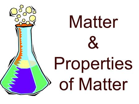 Matter & Properties of Matter Matter anything that has mass and takes-up space the quantity of matter present mixtures and substances of the same kind.