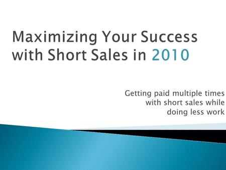 Getting paid multiple times with short sales while doing less work.