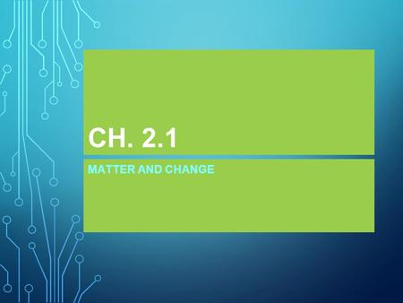 CH. 2.1 MATTER AND CHANGE.