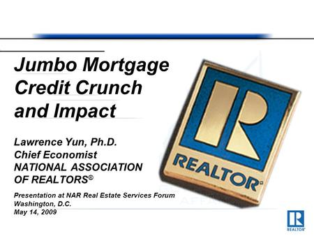 Jumbo Mortgage Credit Crunch and Impact Lawrence Yun, Ph.D. Chief Economist NATIONAL ASSOCIATION OF REALTORS ® Presentation at NAR Real Estate Services.