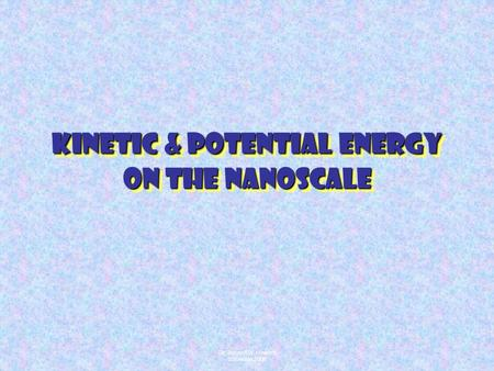 Dr. Joseph W. Howard ©Summer 2006 Kinetic & Potential Energy on the Nanoscale.
