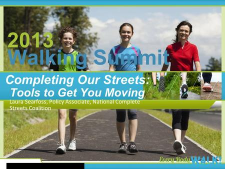 2013 Walking Summit 2013 Walking Summit Completing Our Streets: Tools to Get You Moving Laura Searfoss, Policy Associate, National Complete Streets Coalition.