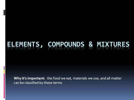 Why it's important: the food we eat, materials we use, and all matter can be classified by these terms.