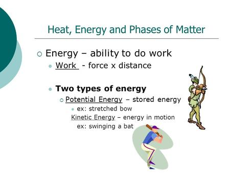 Heat, Energy and Phases of Matter  Energy – ability to do work Work - force x distance Two types of energy  Potential Energy – stored energy ex: stretched.