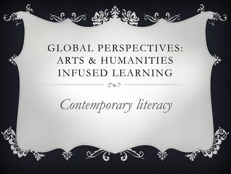 GLOBAL PERSPECTIVES: ARTS & HUMANITIES INFUSED LEARNING Contemporary literacy.