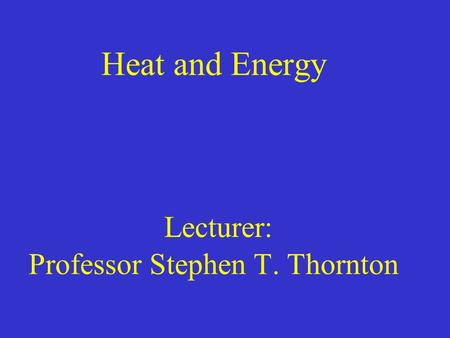 Heat and Energy Lecturer: Professor Stephen T. Thornton.