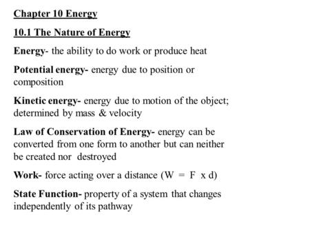 Chapter 10 Energy 10.1 The Nature of Energy Energy- the ability to do work or produce heat Potential energy- energy due to position or composition Kinetic.
