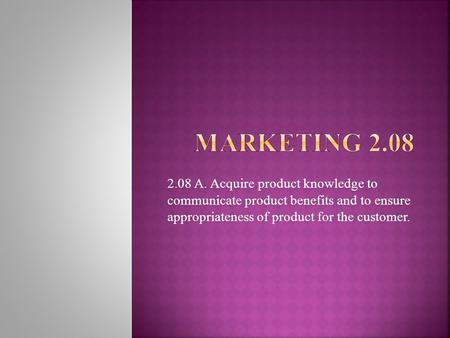 2.08 A. Acquire product knowledge to communicate product benefits and to ensure appropriateness of product for the customer.
