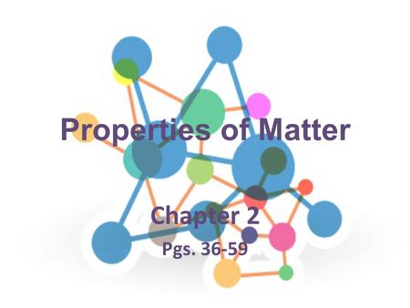 Properties of Matter Chapter 2 Pgs. 36-59.
