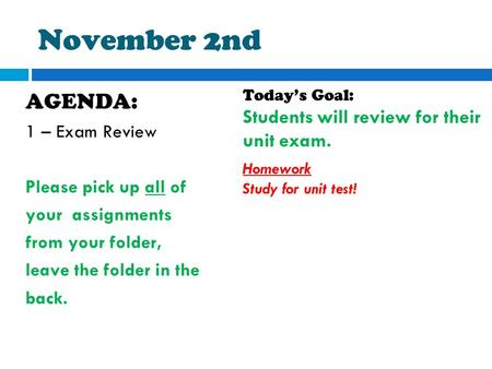 November 2nd AGENDA: 1 – Exam Review Please pick up all of your assignments from your folder, leave the folder in the back. Today's Goal: Students will.